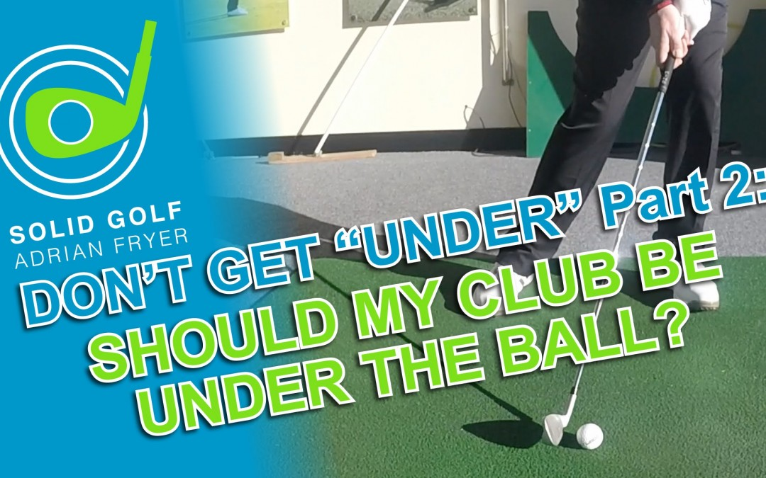 """Don't Get """"Under"""" Part 2 – Should My Club Go Under The Ball?"""